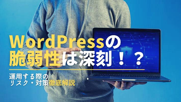 WordPressの脆弱性は深刻?安全に運用するため知っておきたいリスク・対策を解説!