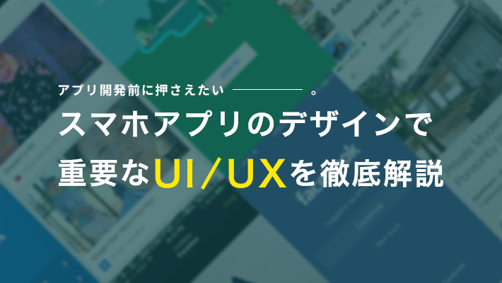 【アプリ開発前に押さえたい】スマホアプリのデザインで重要なUI/UXを徹底解説